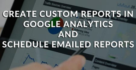 How to Create a Custom Report in Google Analytics and Schedule Emailed Reports